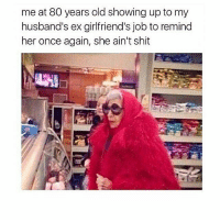 Memes, Shit, and Old: me at 80 years old showing up to my  husband's ex girlfriend's job to remind  her once again, she ain't shit Bc I'm extra as can be 🙄😆 but ummm shoutout to all my mans exes for failing to get the job done, I'll take it from here 🙌👫💕😝😂
