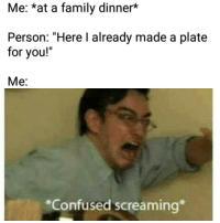 """Confused, Family, and Memes: Me: *at a family dinner*  Person: """"Here I already made a plate  for you!""""  Me:  *Confused screaming <p><a href=""""https://eatingdisorder-memes.tumblr.com/post/167315849599/eatingdisorder-memes"""" class=""""tumblr_blog"""">eatingdisorder-memes</a>:</p>  <blockquote><p><a class=""""tumblelog"""" href=""""https://tmblr.co/mpVw1Q1UP8AObtDnSASzjew"""">@eatingdisorder-memes</a></p></blockquote>"""