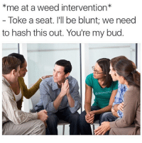 @bonkers4memes is addicted to weed: *me at a weed intervention*  Toke a seat. I'll be blunt; we need  to hash this out. You're my bud  @dabmoms @bonkers4memes is addicted to weed