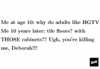 Memes, Hgtv, and 🤖: Me at age 10: why do adults like HGTV  Me 10 years later: tile floors? with  THOSE cabinets?? Ugh, you're killing  me, Deborah!  guff