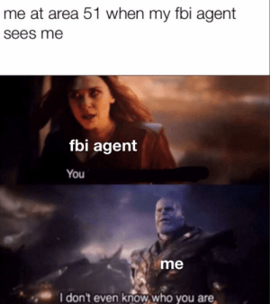 Fbi, Hentai, and Dank Memes: me at area 51 when my fbi agent  sees me  fbi agent  You  me  I don't even know who you are the hentai guy