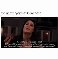Coachella, Lit, and Music: me at everyone at Coachella  Did you have an awesome time?  Did you drink awesome shooters, and listen to awesome music,  and then just sit around and soak up each other's awesomeness? Couchella was lit tho 🛋 @mybestiesays