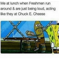 Chuck E Cheese, Memes, and 🤖: Me at lunch when Freshmen run  around & are just being loud, acting  like they at Chuck E. Cheese  OO all you freshmen at Grimsley can smd and jump off a building you niggas is soooo annoyin on god bruh