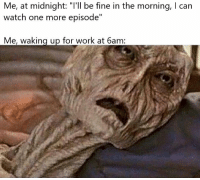 "Memes, Work, and Time: Me, at midnight: ""'ll be fine in the morning, I can  watch one more episode""  Me, waking up for work at 6am Every. Damn. Time. via /r/memes https://ift.tt/2rcKe9a"