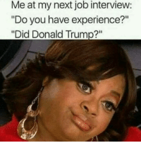 "Follow @trumpmeetstheinternet for the greatest compilation of Trump memes on IG!: Me at my next job interview:  ""Do you have experience?""  ""Did Donald Trump?"" Follow @trumpmeetstheinternet for the greatest compilation of Trump memes on IG!"