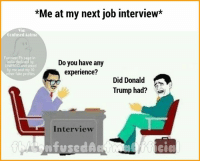 Confused, Job Interview, and Memes: *Me at my next job interview*  Via:  Confused Aatma  Funniest Fb page i  Do you have any  India declared by  UNESCO and voted  by me and my 10  experience?  other fake profiles.  Did Donald  Trump had?  Interview  onfusedA 😂