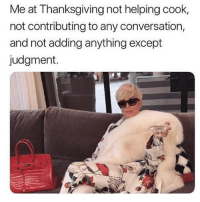 Latinos, Memes, and Thanksgiving: Me at Thanksgiving not helping cook,  not contributing to any conversation,  and not adding anything except  judgment. Lmaoo 😂😂😂😂😂 🔥 Follow Us 👉 @latinoswithattitude 🔥 latinosbelike latinasbelike latinoproblems mexicansbelike mexican mexicanproblems hispanicsbelike hispanic hispanicproblems latina latinas latino latinos hispanicsbelike