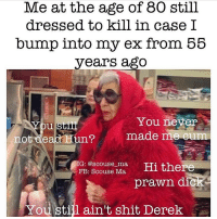Cum, Memes, and Huns: Me at the age of 80 still  dressed to kill in case I  bump into my ex from 55  years ago  You never  You  not dead Hun  made m  cum  G: @scouse ma,  i there  FB: Scouse Ma  prawn dic  You still ain't shit, Derek @scouse_ma kills me 🤣🤣 FOLLOW @scouse_ma @scouse_ma @scouse_ma @scouse_ma