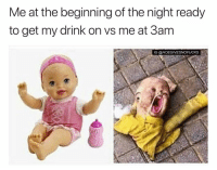 Girl Memes, Get, and Right: Me at the beginning of the night ready  to get my drink on vs me at 3am  IG @HOEGIVESNOFUCKS The pic on the right is an admin reveal ( @djgritz1 )