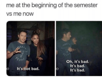 Bad, Funny, and Now: me at the beginning of the semester  vs me now  Oh, it's bad.  It's bad.  It's bad  eIt's not bad. Ugh