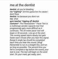 """Gym, Pacer, and Speed: me at the dentist  dentist: ah you're bleeding  me *sighing*: lemme guess bro its cause i  dont floss  dentist: its because you dont run  me: what  gym teacher ripping off dentist  costume*: The FitnessGram"""" Pacer Test is  a multistage aerobic capacity test that  progressively gets more difficult as it  continues. The 20 meter pacer test will  begin in 30 seconds. Line up at the start.  The running speed starts slowly but gets  faster each minute after you hear this signal.  lbeepl A single lap should be completed  each time you hear this sound. Iding]  Remember to run in a straight line, and run  as long as possible. The second time you  fail to complete a lap before the sound, your  test is over The test will begin on the word  start. On your mark, get ready, start. triggered"""