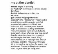 Fail, Gym, and Run: me at the dentist  dentist: ah you're bleeding  me *sighing*: lemme guess bro its cause i  dont floss  dentist: its because you dont run  me: what  gym teacher *ripping off dentist  costume*: The FitnessGram™ Pacer Test is  a multistage aerobic capacity test that  progressively gets more difficult as it  continues. The 20 meter pacer test will  begin in 30 seconds. Line up at the start.  The running speed starts slowly, but gets  faster each minute after you hear this signal.  [beep] A single lap should be completed  each time you hear this sound. [ding  Remember to run in a straight line, and run  as long as possible. The second time you  fail to complete a lap before the sound, your  test is over. The test will begin on the word  start. On your mark, get ready, start. me at the dentist https://t.co/FN0hPe07Vq