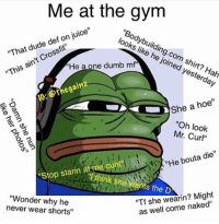 "Dude, Dumb, and Gym: Me at the gym  ""Bodybuilding.com  looks like he joined yesterday  ""That dude def on juice""  shirt? Hah  He a one dumb mf  ""This ain't Crossfit  IG: Othegainz  She a hoe""  ""Oh look  Mr. Curl""  He bouta die""  starin othink she wants the D  Stop starin at fme cunt""  ""Wonder why he  never wear shorts""  ""Tf she wearin? Might  as well come naked"" Tbt"