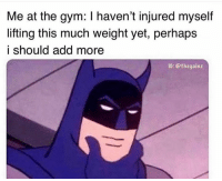 Gym, Add, and Hmm: Me at the gym: I haven't injured myself  lifting this much weight yet, perhaps  i should add more  IC: @thegainz Hmm