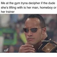 Dude, Gym, and Memes: Me at the gym tryna decipher if the dude  she's lifting with is her man, homeboy or  her trainer  IG: @thegainz Every time 🤔