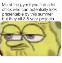 Gym, Memes, and Summer: Me at the gym tryna find a fat  chick who can potentially look  presentable by this summer  but they all 3-5 year projects  1G: @thegainz Calling all f150s do ya thing