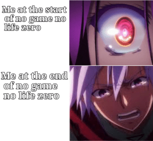Anime, Life, and Zero: Me at the start  of no game no  life zero  Me at the end  of no game  no life zero I want to cry but I'm so sad the tears won't come