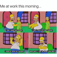 Dank, Gym, and Makeup: Me at work this morning...  I can't print my own money  I can't take his money  I have to work for money!  Why don't I just lie down and die? Follow @profanity his page is lit 🔥👣👣👣 - - teamnoharmdone noharmdone work monday money job simpsons funny lol lmao jokes meme dank weed 420 l4l makeup gym food antisocialbutterfly