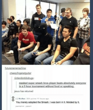 The Stig of Smash Bros.omg-humor.tumblr.com: ME  ate  TO ME  futuremememachine:  cheesyfingeredquitar.  masked super smash bros player beats absolutely everyone  in a 9 hour tournament without food or speaking.  nintendontdodrugs:  jesus has returned  -H RicDan 304 pointe 17 houre ago  You merely adopted the Smash. I was born in it. Molded by it.  permalink parent. The Stig of Smash Bros.omg-humor.tumblr.com