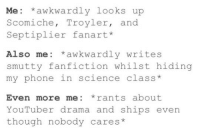 "<p><a href=""http://the-cringe-channel.tumblr.com/post/146071276270/scomiche-troyler-septiplier-am-i-having-a"" class=""tumblr_blog"">the-cringe-channel</a>:</p>  <blockquote><p>  Scomiche? Troyler? Septiplier??? Am I having a fucking stroke  <br/></p></blockquote>: Me: *awkwardly looks up  Scomiche, Troyler, and  Septiplier fanart*  Also me awkwardly writes  smutty fanfiction whilst hiding  my phone in science class*  Even more me: *rants about  YouTuber drama and ships even  though nobody cares* <p><a href=""http://the-cringe-channel.tumblr.com/post/146071276270/scomiche-troyler-septiplier-am-i-having-a"" class=""tumblr_blog"">the-cringe-channel</a>:</p>  <blockquote><p>  Scomiche? Troyler? Septiplier??? Am I having a fucking stroke  <br/></p></blockquote>"