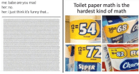 Funny, Memes, and Tumblr: me: babe are you mad  her: no.  her: i just think it's funny that...  Toilet paper math is the  hardest kind of math  54 3-68  REGULAR  12-  9.7  1820  82 B  MEGA  REGULAR  SUPER  Ch  ar memehumor:  20 Random Memes  Pics To Keep Your Eyes Busy