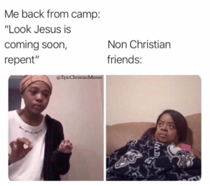 "This Week's Christian Meme Round Up Will Have You Cracking Up!: Me back from camp:  ""Look Jesus is  coming soon,  Non Christian  friends:  repent""  @EpicChristianMemes  IMB This Week's Christian Meme Round Up Will Have You Cracking Up!"