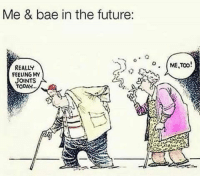 Bae, Future, and Memes: Me & bae in the future:  REALLY  FEELING MY  JOINTS  TODAY..