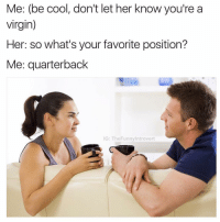 You done fked up A-A-RON 😂 - Tag a virgin 😏: Me: (be cool, don't let her know you're a  virgin)  Her: so what's your favorite position?  Me: quarterback  IG: The Funny Introvert You done fked up A-A-RON 😂 - Tag a virgin 😏
