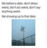 Weird, Date, and Dress: Me before a date: don't dress  weird, don't act weird, don't say  anything weird.  Me showing up to that date: https://t.co/LXJ7yRE4l5
