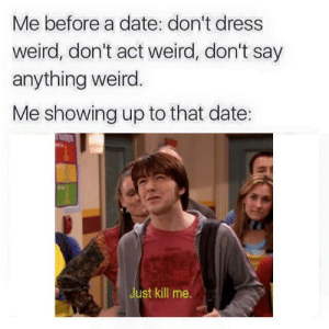 Weird, Date, and Dress: Me before a date: don't dress  weird, don't act weird, don't say  anything weird.  Me showing up to that date:  TES  Just kill me. https://t.co/C99LbFm8hM