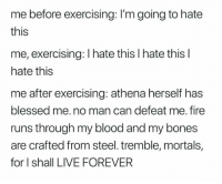 Blessed, Bones, and Fire: me before exercising: I'm going to hate  this  me, exercising: I hate this I hate this l  hate this  me after exercising: athena herself has  blessed me. no man can defeat me. fire  runs through my blood and my bones  are crafted from steel. tremble, mortals,  for I shall LIVE FOREVER