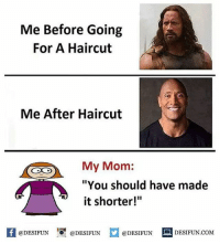 "Be Like, Haircut, and Meme: Me Before Going  For A Haircut  Me After Haircut  My Mom:  ""You should have made  it shorter!""  @DESIFUN 10 @DESIFUN  @DESIFUN  DESIFUN.COMM Twitter: BLB247 Snapchat : BELIKEBRO.COM belikebro sarcasm meme Follow @be.like.bro"
