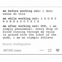 Summed up. . @doyoueven 💯: me before working out i dont  wanna do this  me while working out  I D O N T  W A N N A D O T H I S  me after working out: WOW, i am  simply phenomenal  every drop of  blood running through my veins  is graced with the ichor of the  gods, i am an Olympic athlete  Source: chubbyjustins  387,992 notes Summed up. . @doyoueven 💯