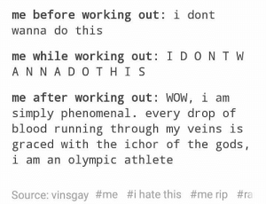 Biggest mood: me before working out: i dont  wanna do this  me while working out: I D ON T W  A N N A DO T HI S  me after working out: WOW, i arm  Simply phenomenal, every drop of  blood running through my veins is  graced with the ichor of the gods,  i am an olympic athlete  Source: vinsgay#me #1 hate this Biggest mood