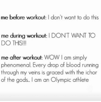 But also I still don't want to do this again: me before workout: I don't want to do this  me during workout: I DON'T WANT TO  DO THIS!!  me after workout: WOW I am simply  phenomenal. Every drop of blood running  through my veins is graced with the ichor  of the gods.. . l am an Olympic athlete But also I still don't want to do this again