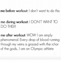 I feel so good about myself after I work out that I reward myself with a bottle of wine and chicken nuggets but then when I weigh myself I'm heavier which makes me drink more 😭 you see my dilemma here!?!: me before workout: I don't want to do this  me during workout: I DON'T WANT TO  DO THIS!  me after workout: WOW I am simply  phenomenal. Every drop of blood running  through my veins is graced with the ichor  of the gods.. l am an Olympic athlete I feel so good about myself after I work out that I reward myself with a bottle of wine and chicken nuggets but then when I weigh myself I'm heavier which makes me drink more 😭 you see my dilemma here!?!