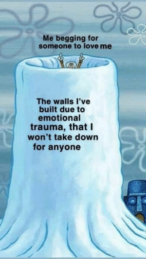 meirl: Me begging for  someone to love me  The walls l've  built due to  emotional  trauma, that I  won't take down  for anyone meirl