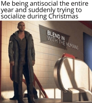 Meirl: Me being antisocial the entire  year and suddenly trying to  socialize during Christmas  BLEND IN  WITH THE HUMANS Meirl