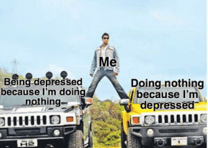 meirl: Me  Being-depressed  because I'm doing  nothing.  Doing-nothing  because I'm  depressed meirl