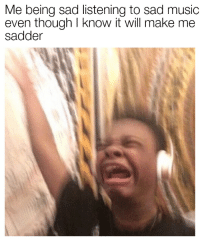 Me Being Sad Listening to Sad Music Even Though I Know It ...