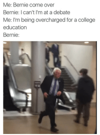 "College, Come Over, and Gif: Me: Bernie come over  Bernie: I can't I'm at a debate  Me: I'm being overcharged for a college  education  Bernie <p>Me: Come over Bernie: I can&rsquo;t, I&rsquo;m at the debate. Me: I&rsquo;m being expected to pay for goods and services. Bernie</p><figure class=""tmblr-full"" data-orig-width=""360"" data-orig-height=""450"" data-tumblr-attribution=""trocheford:o1EItTPpqeAZthBFqPJ9iQ:ZUx9wl21ilsyv"" data-orig-src=""https://78.media.tumblr.com/18d8384b8ba446522ebac9be6491555f/tumblr_o2ijjrPnNK1u4gwxho1_400.gif""><img src=""https://78.media.tumblr.com/18d8384b8ba446522ebac9be6491555f/tumblr_inline_oxw2e9aOgH1rw09tq_540.gif"" data-orig-width=""360"" data-orig-height=""450"" data-orig-src=""https://78.media.tumblr.com/18d8384b8ba446522ebac9be6491555f/tumblr_o2ijjrPnNK1u4gwxho1_400.gif""/></figure>"