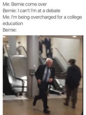 College Education: Me: Bernie come over  Bernie: I can't I'm at a debate  Me: I'm being overcharged for a college  education  Bernie: