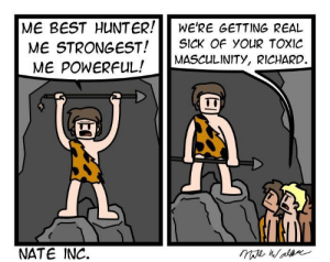 Best, Powerful, and Sick: ME BEST HUNTER!WE'RE GETTING REAL  ME STRONGEST! SICK OF YouR TOxIC  MASCULINITY, RICHARD.  ME POWERFUL!  NATE INC. No homoerectus