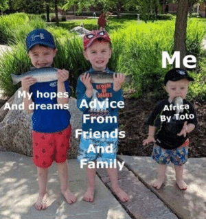 Advice, Africa, and Family: Me  BEWARE  My hopes  And dreams  SRARES  Advice  Africa  By Toto  From  Friends  And  Family hashtag relatable