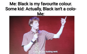 Heres my meme that got rejected by r/memes.: Me: Black is my favourite colour.  Some kid: Actually, Black isn't a colo-  Me:  Fuck off you fucking nerd. Heres my meme that got rejected by r/memes.