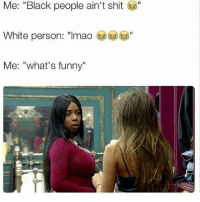 """Me: """"Black people ain't shit  White person: """"Imao  Me: """"what's funny"""" That escalated quickly 😂😂😭😭"""