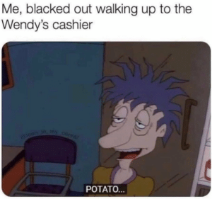 Wendys, Blacked, and Potato: Me, blacked out walking up to the  Wendy's cashier  toan in my cerear  POTATO...