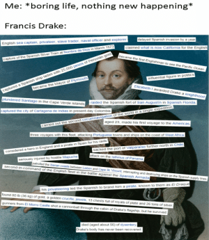 Africa, Drake, and England: Me: boring life,  nothing new happening*  Francis Drake:  delayed Spanish invasion by a year  English sea captain, privateer, slave trader, naval officer and explorer  claimed what is now California for the English  captured a Spanish ship laden with 25,000 pesos of Peruvian gold  became the Mayor of Ply mouth,  became the first Englishman to see the Pacific Ocean  capture of the Spanish Silver Train at Nombre de Dios in March 1573.  influential figure in politics  Elizabeth I awarded Drake a knighthood  plundered Santiago in the Cape Verde islands  raided the Spanish fort of San Augustin in Spanish Florida  captured the city of Cartagena de Indias in present-day Colombia  aged 23, made his first voyage to the Americas  carried out the second circumnavigation of the world in a single expedition  three voyages with this fleet, attacking Portuguese towns and ships on the coast of West Africa.  sacked the port of Valparaiso further north in Chile  attack on the Isthmus of Panama  considered a hero in England and a pirate in Spain for his raids  seriously injured by hostile Mapuche  patrolled the lberian coasts between Lisbon and Cape St. Vincent, intercepting and destroying ships on the Spanish supply lines.  second-in-command of the English fleet in the battle against the Spanish Armadaj  his privateering led the Spanish to brand him a pirate, known to them as El Draque  found 80 lb (36 kg) of gold, a golden crucifix, jewels, 13 chests full of royals of plate and 26 tons of silver.  gunners from El Morro Castle shot a cannonball through the cabin of Drake's flagship, but he survived.  died (aged about 56) of dysentery,  Drake's body has never been recovered. He sure lived an interesting life