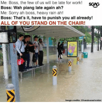 No wonder everyone was on the chair lah!: Me: Boss, the few of us will be late for work!  Boss: Wah piang late again ah?  Me: Sorry ah boss, heavy rain ah!  Boss: That's it, have to punish you all already!  ALL OF YOU STAND ON THE CHAIR!  Image credits: @handsomehonker No wonder everyone was on the chair lah!