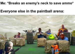 Ammo: Me: *Breaks an enemy's neck to save ammo*  Everyone else in the paintball arena:  WJKdoe  nCHRIHemB  OHE  dibble